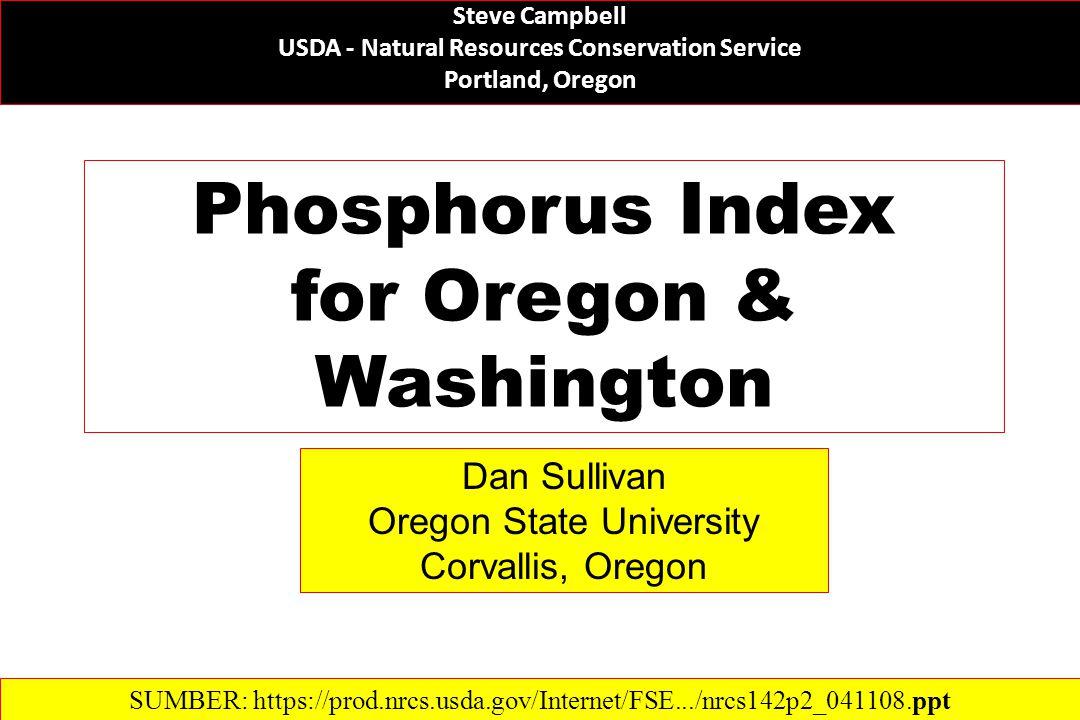 Phosphorus Index for Oregon & Washington Steve Campbell USDA - Natural Resources Conservation Service Portland, Oregon Dan Sullivan Oregon State University Corvallis, Oregon SUMBER: https://prod.nrcs.usda.gov/Internet/FSE.../nrcs142p2_041108.ppt