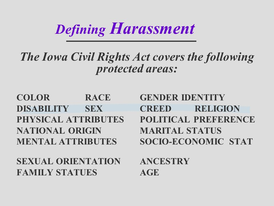 Defining Harassment The Iowa Civil Rights Act covers the following protected areas: COLORRACEGENDER IDENTITY DISABILITYSEXCREEDRELIGION PHYSICAL ATTRI