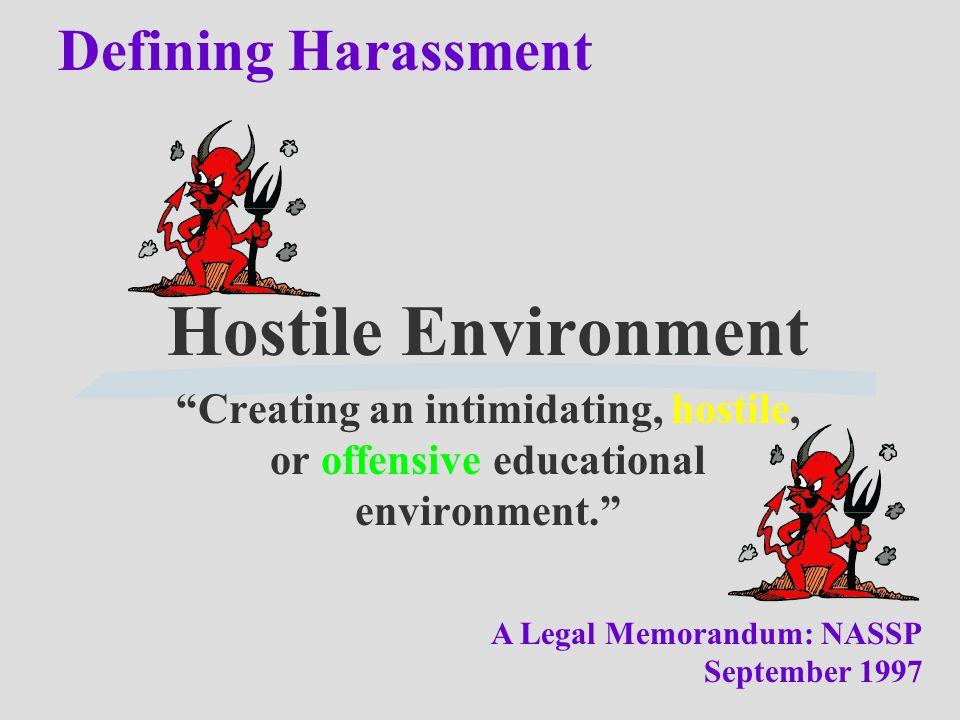 "Defining Harassment Hostile Environment ""Creating an intimidating, hostile, or offensive educational environment."" A Legal Memorandum: NASSP September"