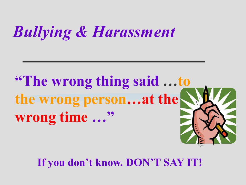 Bullying & Harassment The wrong thing said …to the wrong person…at the wrong time … If you don't know.