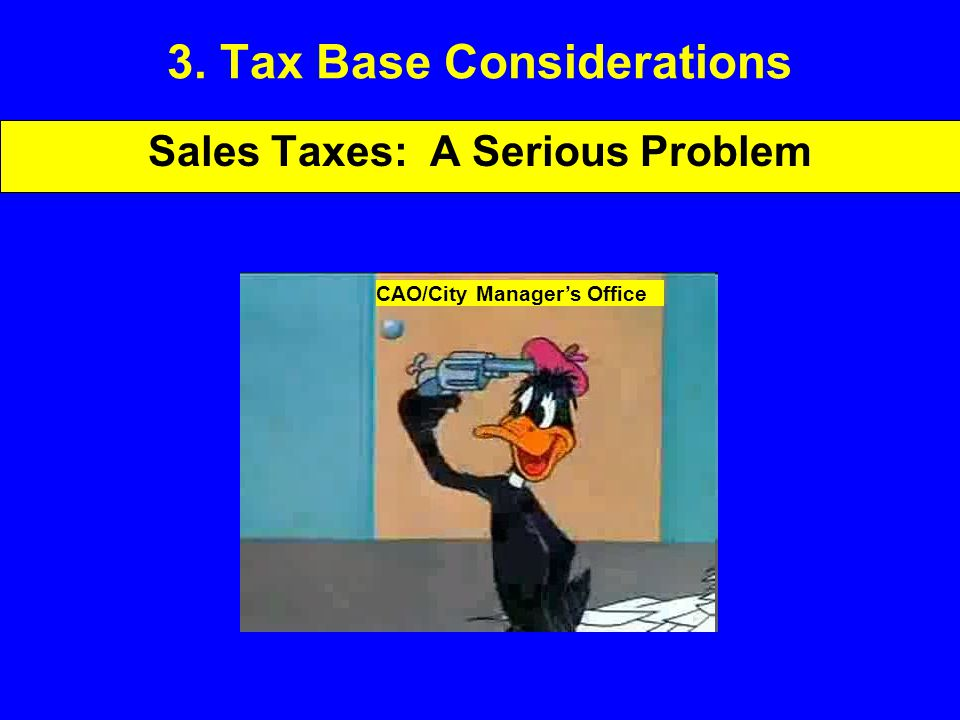 3. Tax Base Considerations Sales Taxes: A Serious Problem CAO/City Manager's Office
