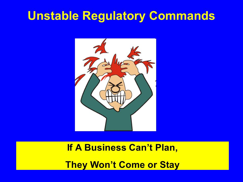 Unstable Regulatory Commands If A Business Can't Plan, They Won't Come or Stay