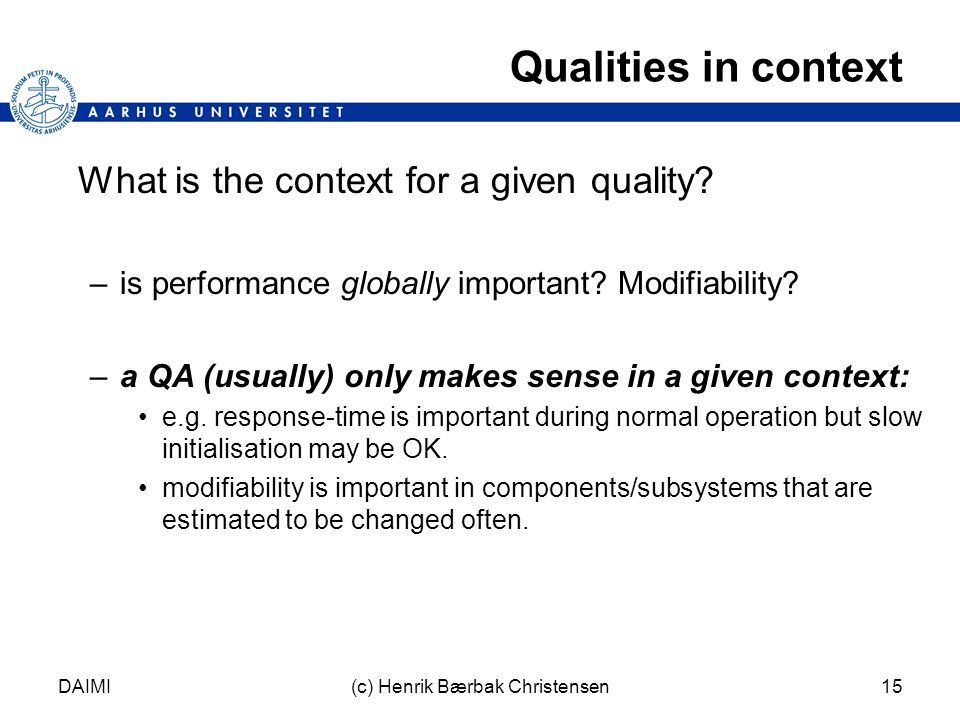 DAIMI(c) Henrik Bærbak Christensen15 Qualities in context What is the context for a given quality.