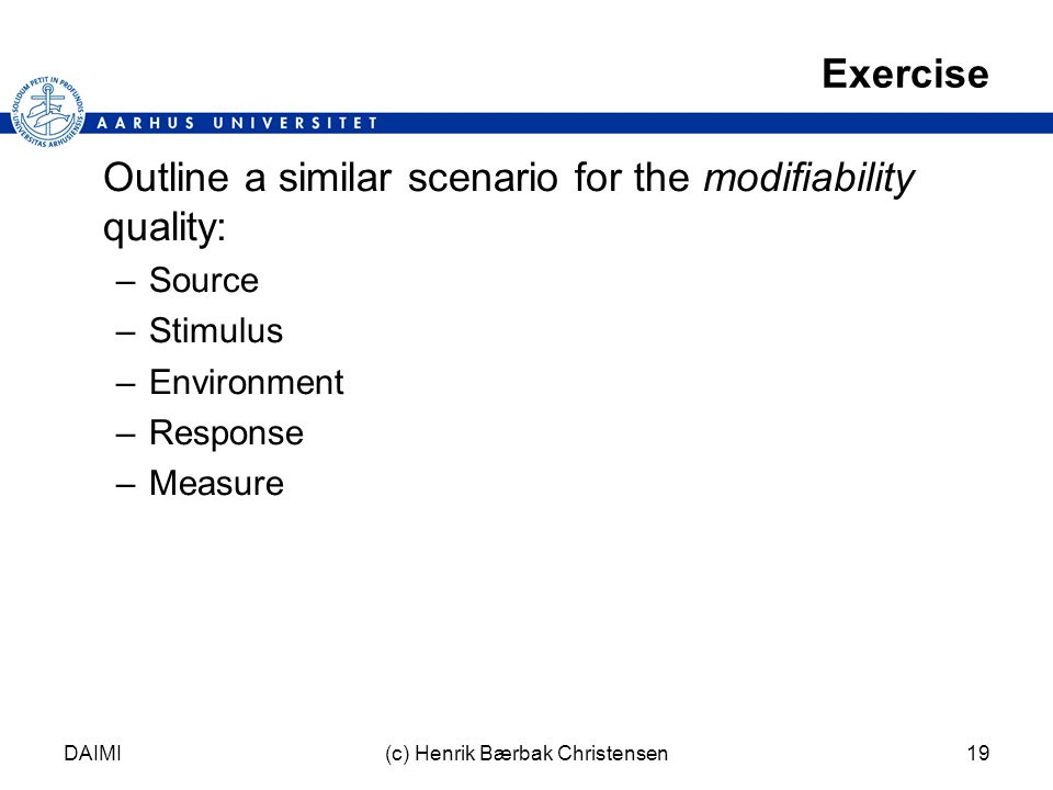 DAIMI(c) Henrik Bærbak Christensen19 Exercise Outline a similar scenario for the modifiability quality: –Source –Stimulus –Environment –Response –Measure