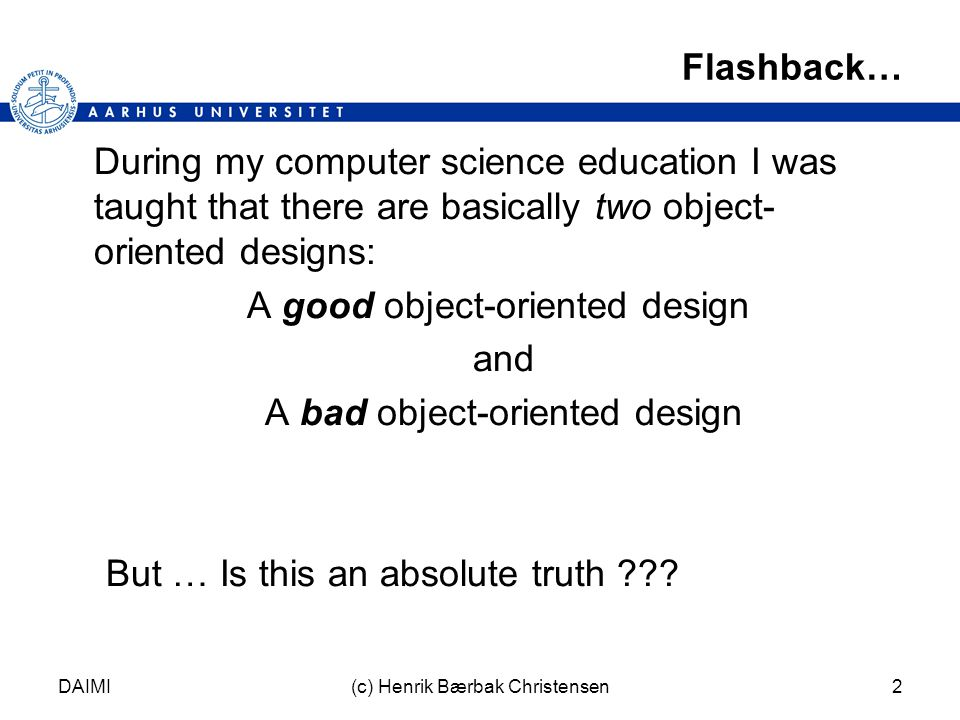 DAIMI(c) Henrik Bærbak Christensen2 Flashback… During my computer science education I was taught that there are basically two object- oriented designs: A good object-oriented design and A bad object-oriented design But … Is this an absolute truth ???