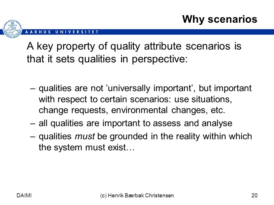 DAIMI(c) Henrik Bærbak Christensen20 Why scenarios A key property of quality attribute scenarios is that it sets qualities in perspective: –qualities are not 'universally important', but important with respect to certain scenarios: use situations, change requests, environmental changes, etc.