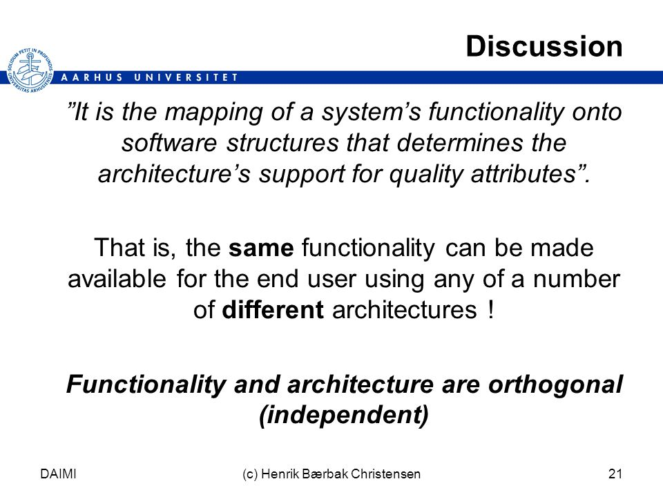 DAIMI(c) Henrik Bærbak Christensen21 Discussion It is the mapping of a system's functionality onto software structures that determines the architecture's support for quality attributes .