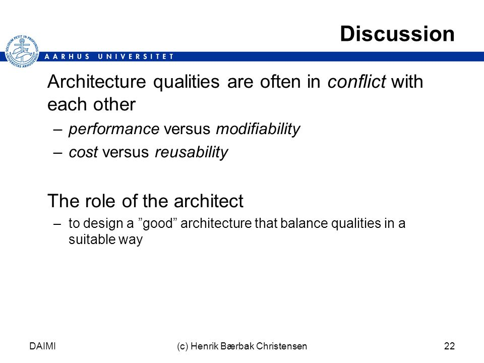 DAIMI(c) Henrik Bærbak Christensen22 Discussion Architecture qualities are often in conflict with each other –performance versus modifiability –cost versus reusability The role of the architect –to design a good architecture that balance qualities in a suitable way