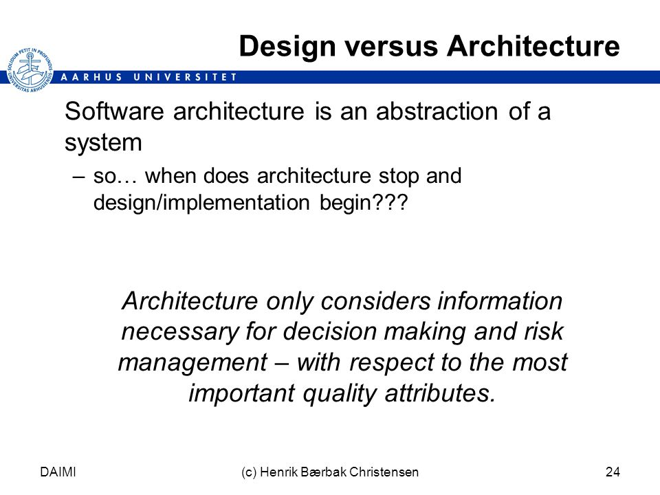 DAIMI(c) Henrik Bærbak Christensen24 Design versus Architecture Software architecture is an abstraction of a system –so… when does architecture stop and design/implementation begin??.