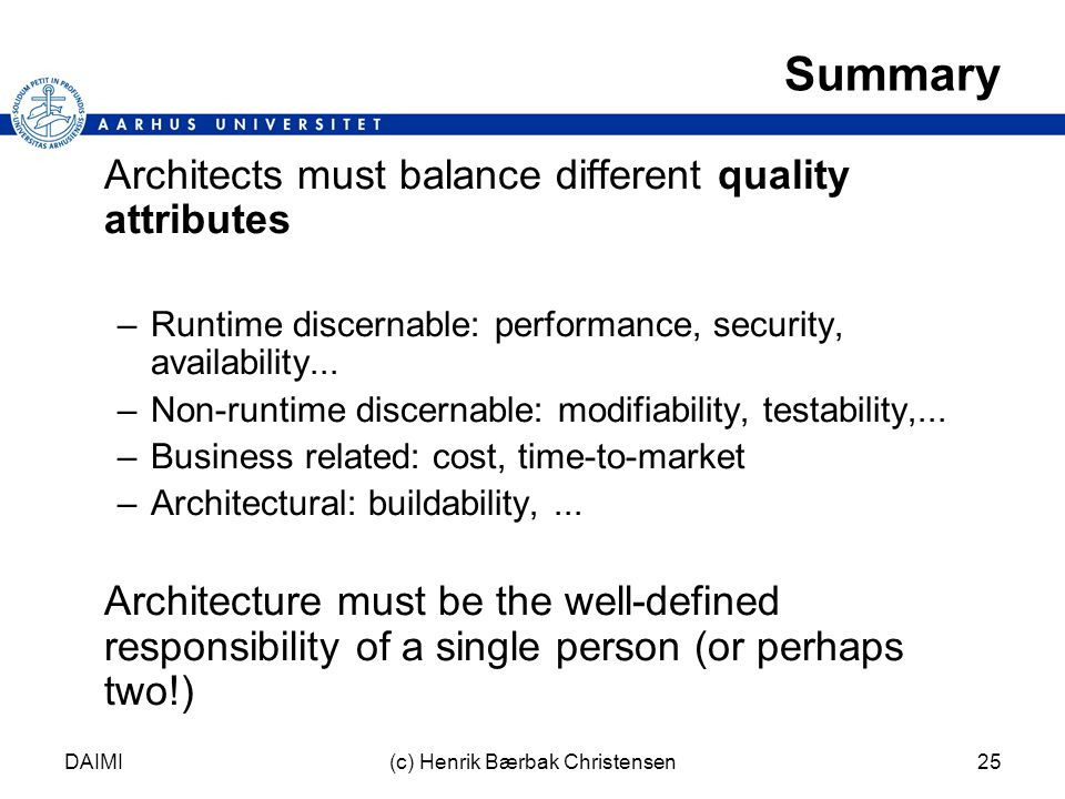 DAIMI(c) Henrik Bærbak Christensen25 Summary Architects must balance different quality attributes –Runtime discernable: performance, security, availability...