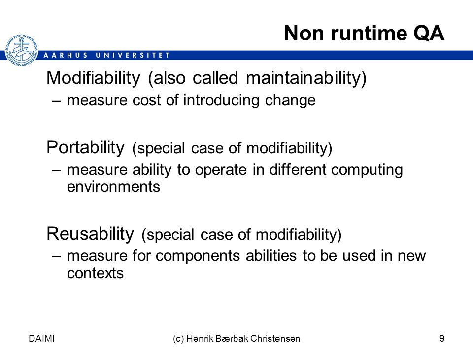 DAIMI(c) Henrik Bærbak Christensen9 Non runtime QA Modifiability (also called maintainability) –measure cost of introducing change Portability (special case of modifiability) –measure ability to operate in different computing environments Reusability (special case of modifiability) –measure for components abilities to be used in new contexts