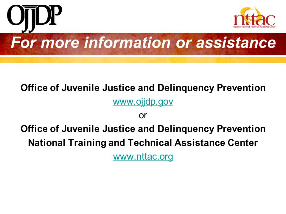 Office of Juvenile Justice and Delinquency Prevention www.ojjdp.gov or Office of Juvenile Justice and Delinquency Prevention National Training and Tec