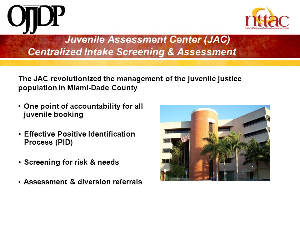 Juvenile Assessment Center (JAC) Centralized Intake Screening & Assessment One point of accountability for all juvenile booking Effective Positive Ide