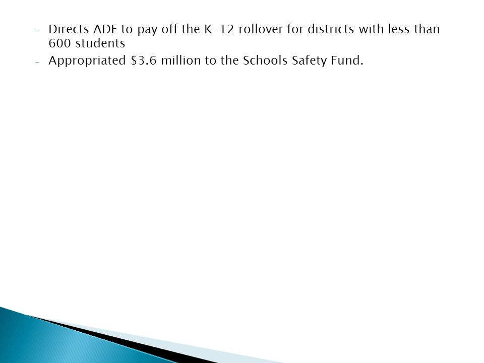 - Directs ADE to pay off the K-12 rollover for districts with less than 600 students - Appropriated $3.6 million to the Schools Safety Fund.