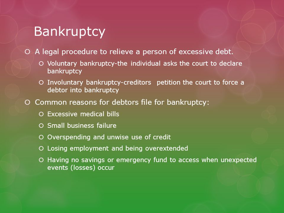 Bankruptcy  A legal procedure to relieve a person of excessive debt.