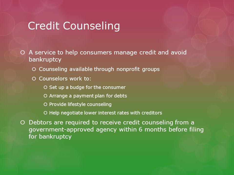 Credit Counseling  A service to help consumers manage credit and avoid bankruptcy  Counseling available through nonprofit groups  Counselors work t