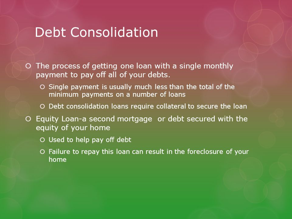 Debt Consolidation  The process of getting one loan with a single monthly payment to pay off all of your debts.