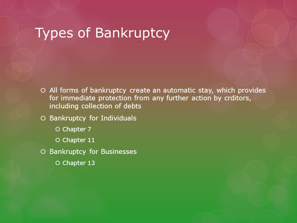 Types of Bankruptcy  All forms of bankruptcy create an automatic stay, which provides for immediate protection from any further action by crditors, i