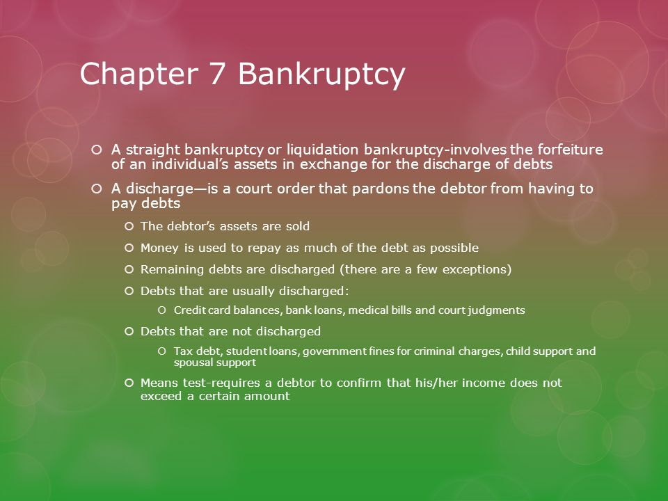 Chapter 7 Bankruptcy  A straight bankruptcy or liquidation bankruptcy-involves the forfeiture of an individual's assets in exchange for the discharge