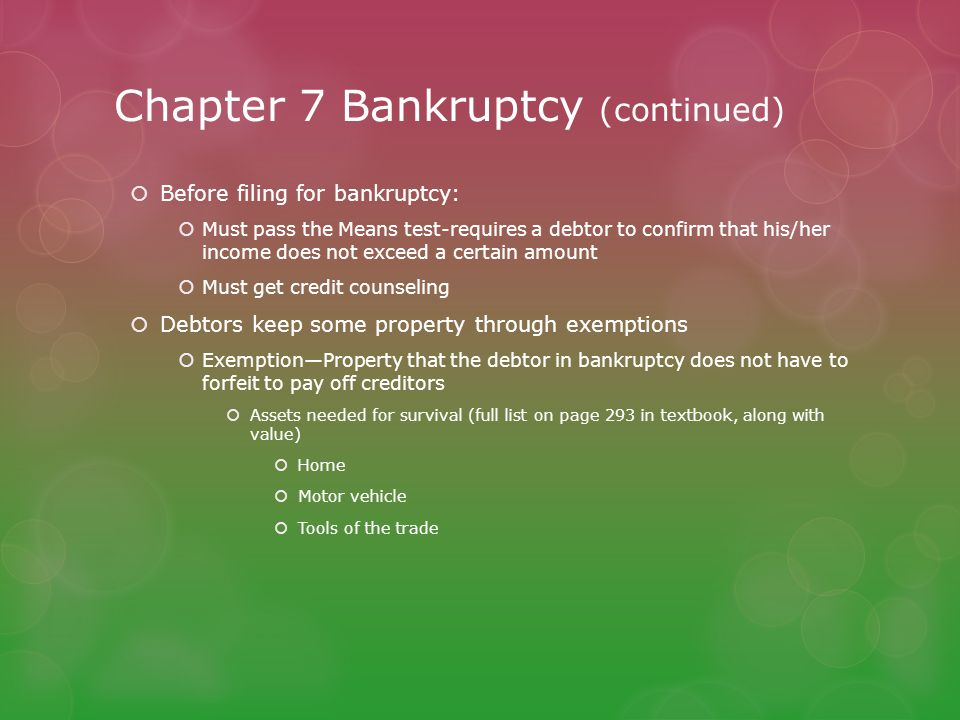 Chapter 7 Bankruptcy (continued)  Before filing for bankruptcy:  Must pass the Means test-requires a debtor to confirm that his/her income does not exceed a certain amount  Must get credit counseling  Debtors keep some property through exemptions  Exemption—Property that the debtor in bankruptcy does not have to forfeit to pay off creditors  Assets needed for survival (full list on page 293 in textbook, along with value)  Home  Motor vehicle  Tools of the trade