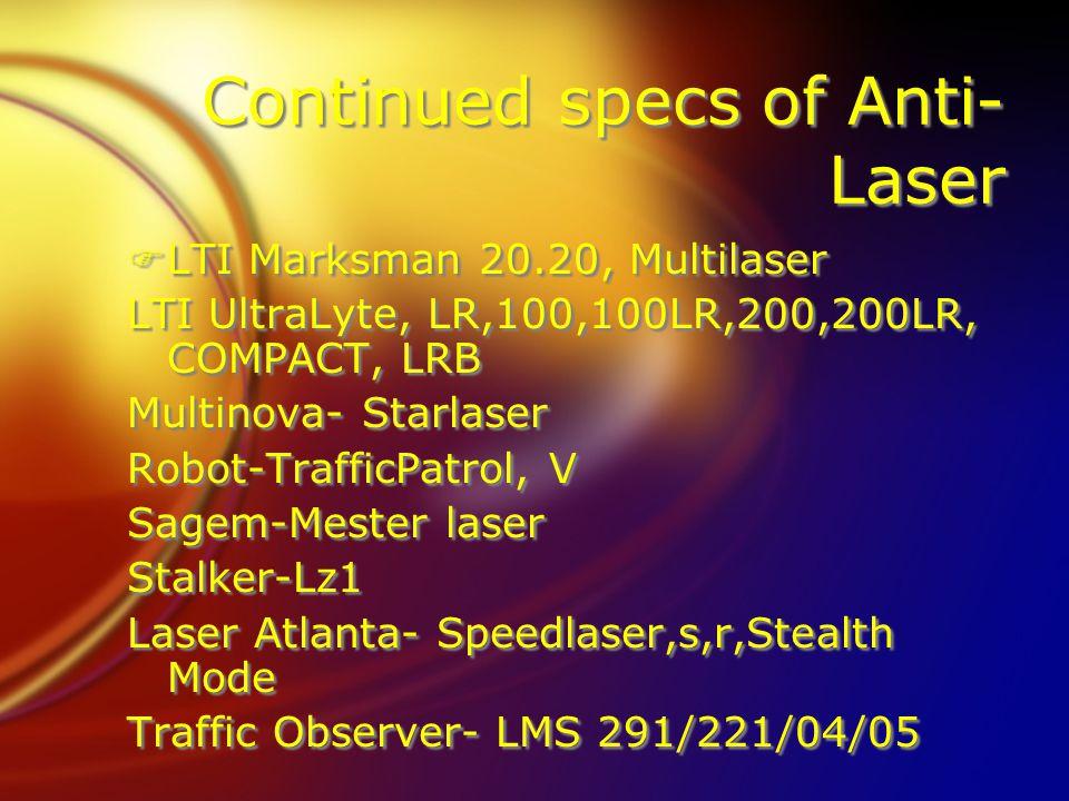 Continued specs of Anti- Laser FLTI Marksman 20.20, Multilaser LTI UltraLyte, LR,100,100LR,200,200LR, COMPACT, LRB Multinova- Starlaser Robot-TrafficPatrol, V Sagem-Mester laser Stalker-Lz1 Laser Atlanta- Speedlaser,s,r,Stealth Mode Traffic Observer- LMS 291/221/04/05 FLTI Marksman 20.20, Multilaser LTI UltraLyte, LR,100,100LR,200,200LR, COMPACT, LRB Multinova- Starlaser Robot-TrafficPatrol, V Sagem-Mester laser Stalker-Lz1 Laser Atlanta- Speedlaser,s,r,Stealth Mode Traffic Observer- LMS 291/221/04/05