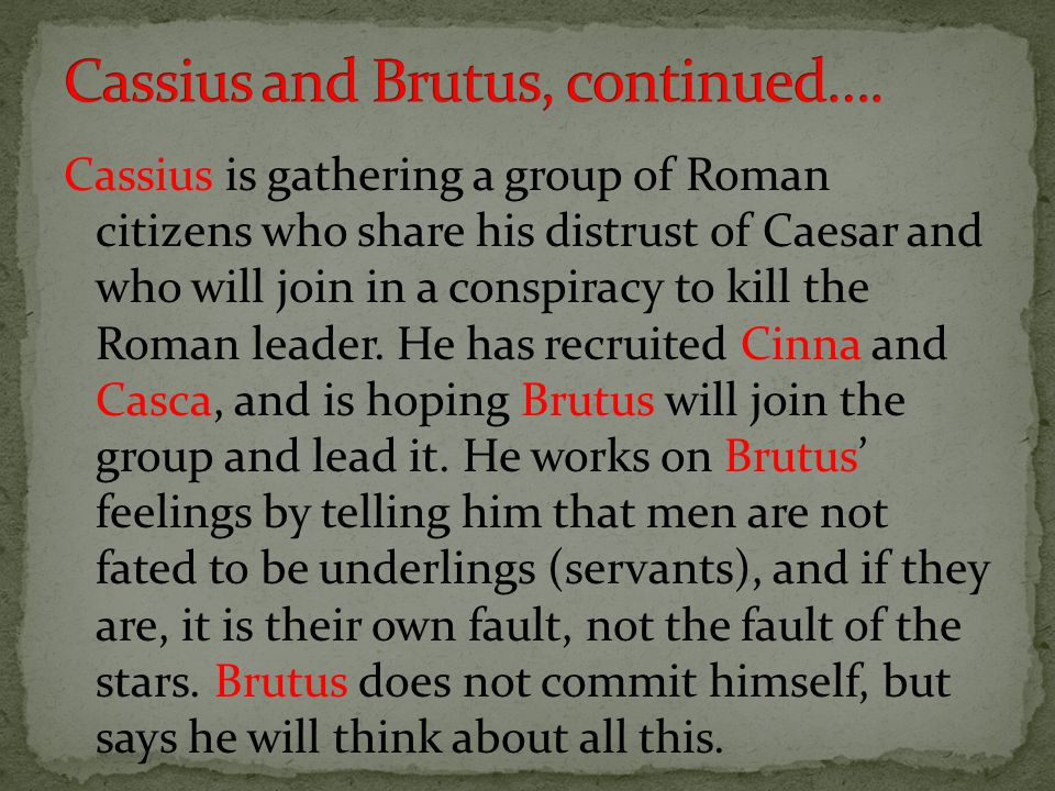 Cassius is gathering a group of Roman citizens who share his distrust of Caesar and who will join in a conspiracy to kill the Roman leader.