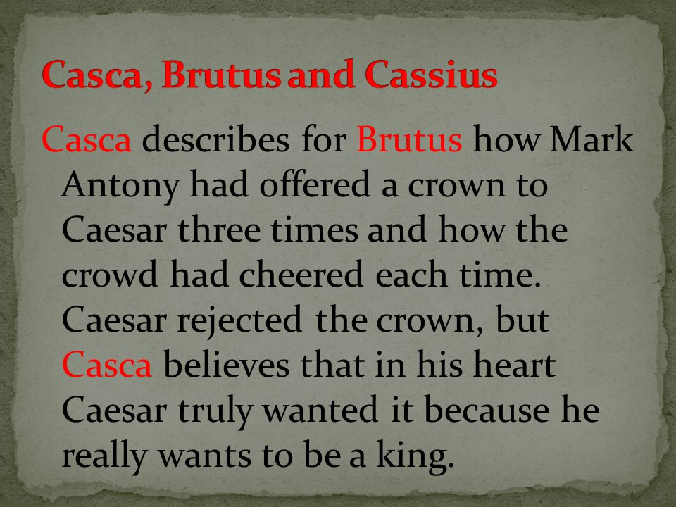 Casca describes for Brutus how Mark Antony had offered a crown to Caesar three times and how the crowd had cheered each time.