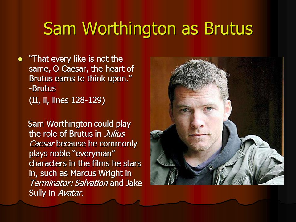Sam Worthington as Brutus That every like is not the same, O Caesar, the heart of Brutus earns to think upon. -Brutus That every like is not the same, O Caesar, the heart of Brutus earns to think upon. -Brutus (II, ii, lines ) Sam Worthington could play the role of Brutus in Julius Caesar because he commonly plays noble everyman characters in the films he stars in, such as Marcus Wright in Terminator: Salvation and Jake Sully in Avatar.