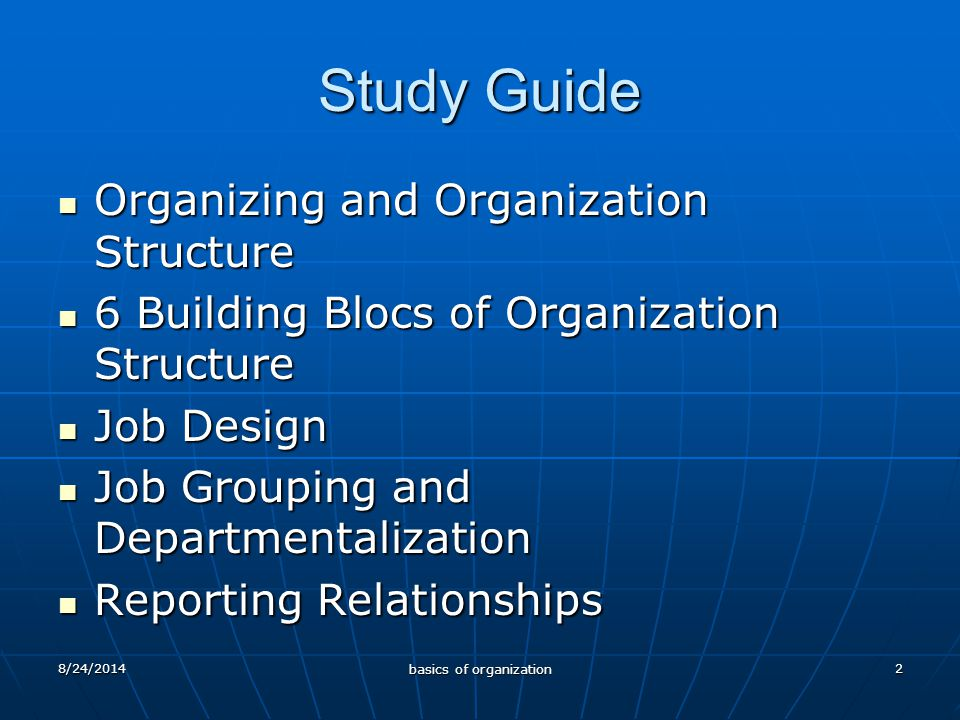 2 Study Guide Organizing and Organization Structure Organizing and Organization Structure 6 Building Blocs of Organization Structure 6 Building Blocs of Organization Structure Job Design Job Design Job Grouping and Departmentalization Job Grouping and Departmentalization Reporting Relationships Reporting Relationships 8/24/2014 basics of organization