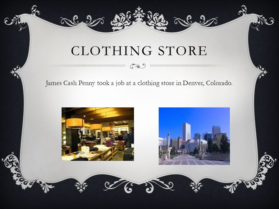 CLOTHING STORE James Cash Penny took a job at a clothing store in Denver, Colorado.