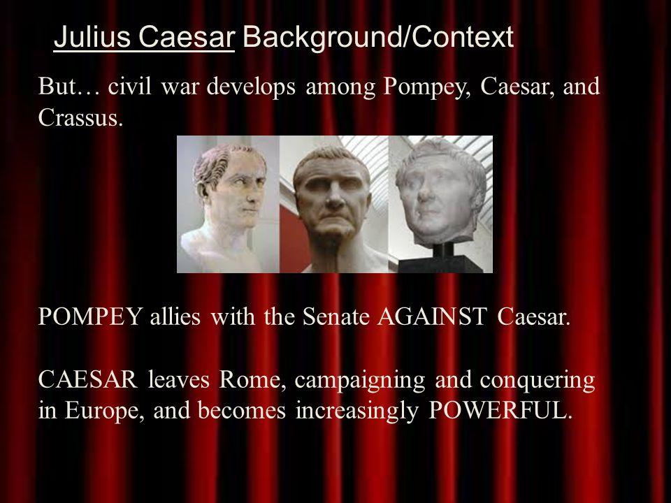 Julius Caesar Background/Context But… civil war develops among Pompey, Caesar, and Crassus.