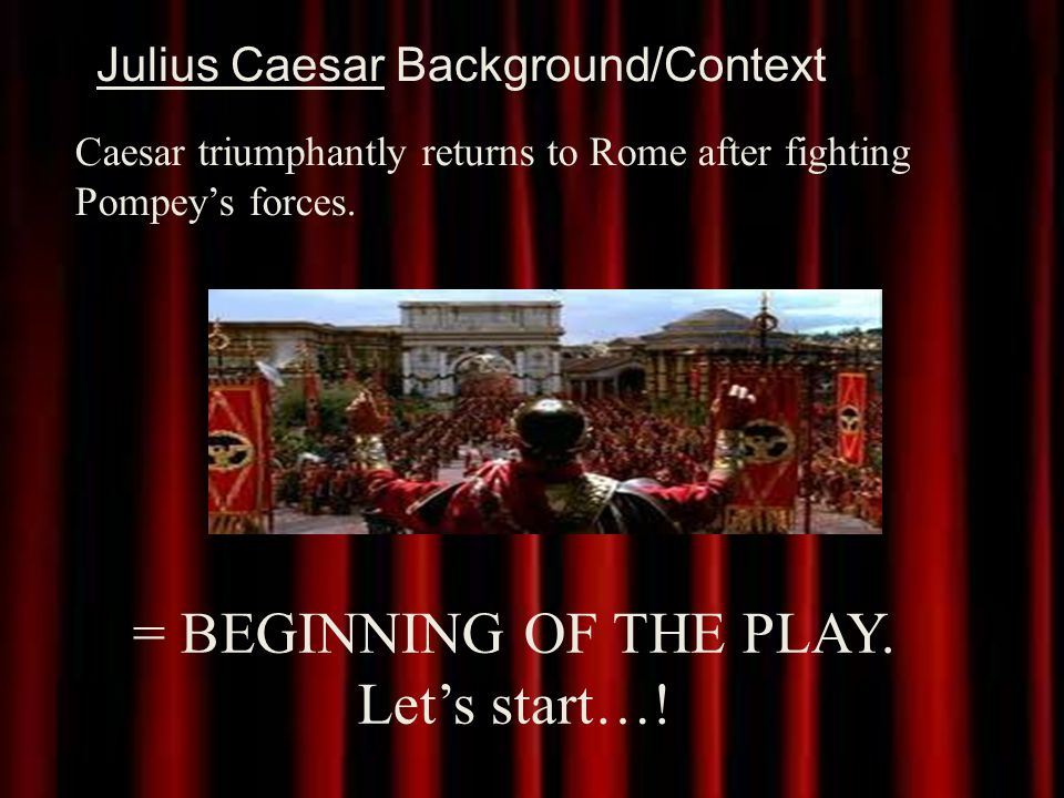 Julius Caesar Background/Context Caesar triumphantly returns to Rome after fighting Pompey's forces.
