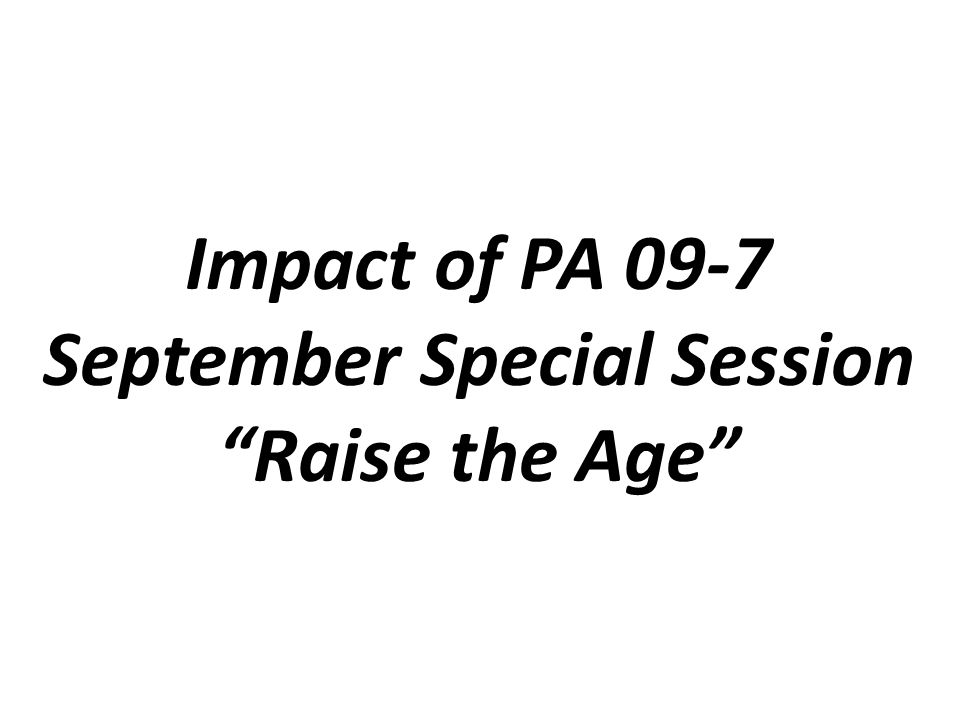 Impact of PA 09-7 September Special Session Raise the Age
