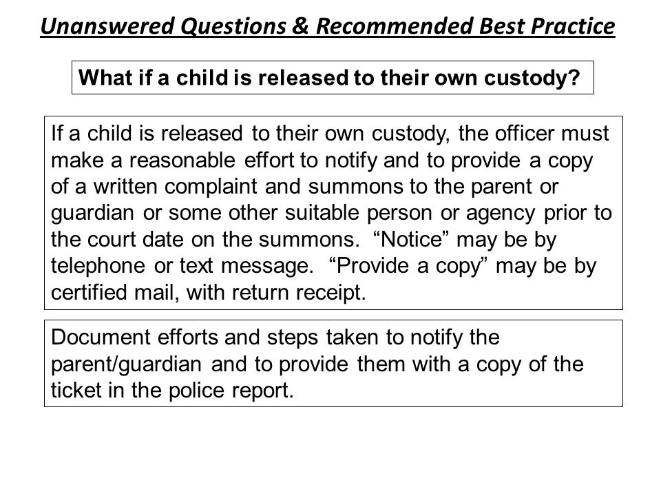 Unanswered Questions & Recommended Best Practice If a child is released to their own custody, the officer must make a reasonable effort to notify and to provide a copy of a written complaint and summons to the parent or guardian or some other suitable person or agency prior to the court date on the summons.