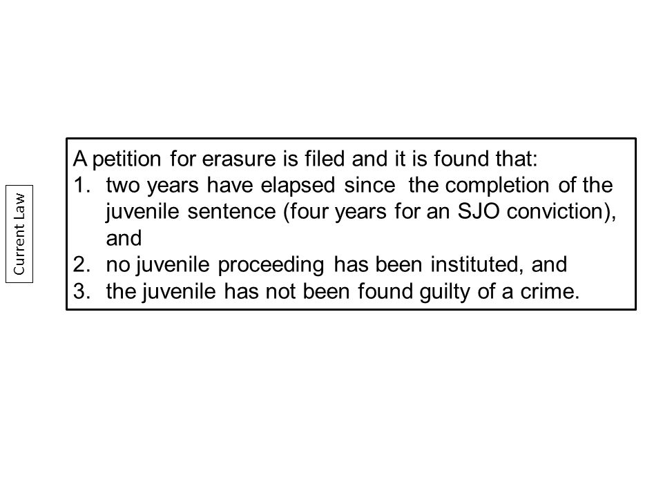 A petition for erasure is filed and it is found that: 1.two years have elapsed since the completion of the juvenile sentence (four years for an SJO conviction), and 2.no juvenile proceeding has been instituted, and 3.the juvenile has not been found guilty of a crime.