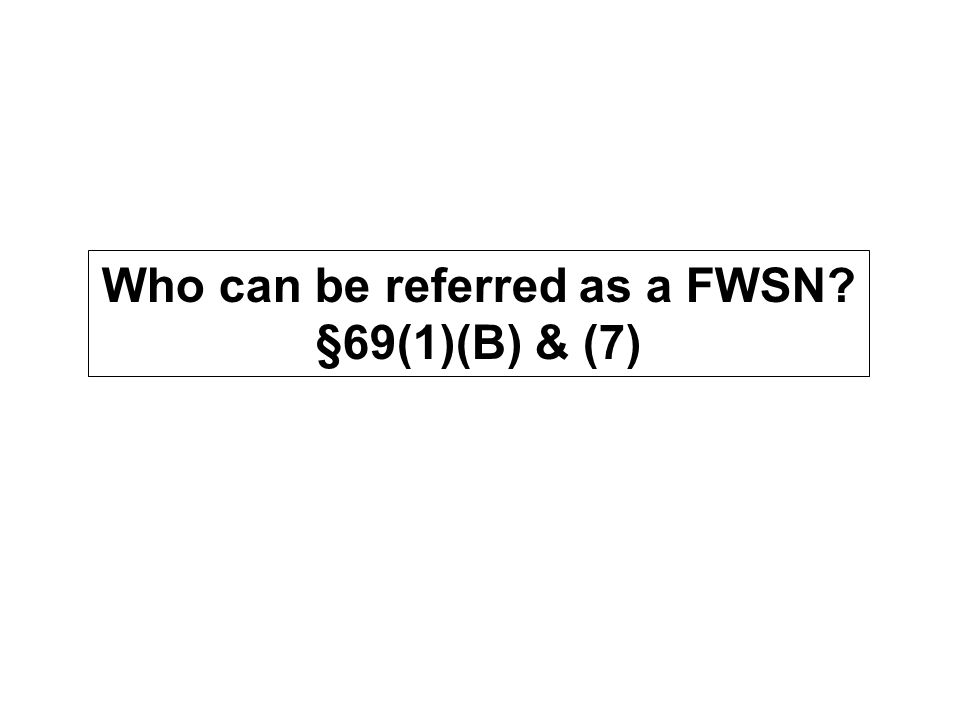 Who can be referred as a FWSN §69(1)(B) & (7)