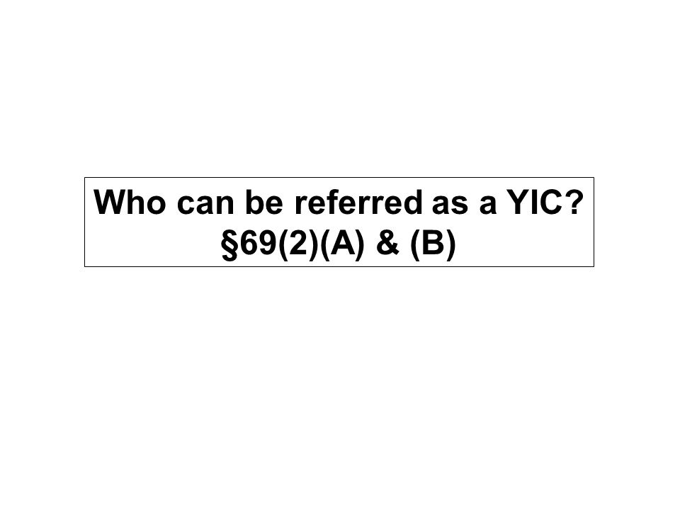 Who can be referred as a YIC §69(2)(A) & (B)