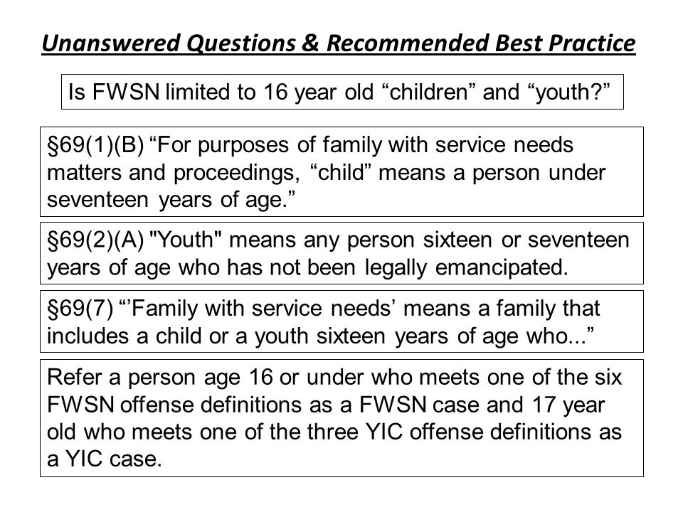 Unanswered Questions & Recommended Best Practice Refer a person age 16 or under who meets one of the six FWSN offense definitions as a FWSN case and 17 year old who meets one of the three YIC offense definitions as a YIC case.