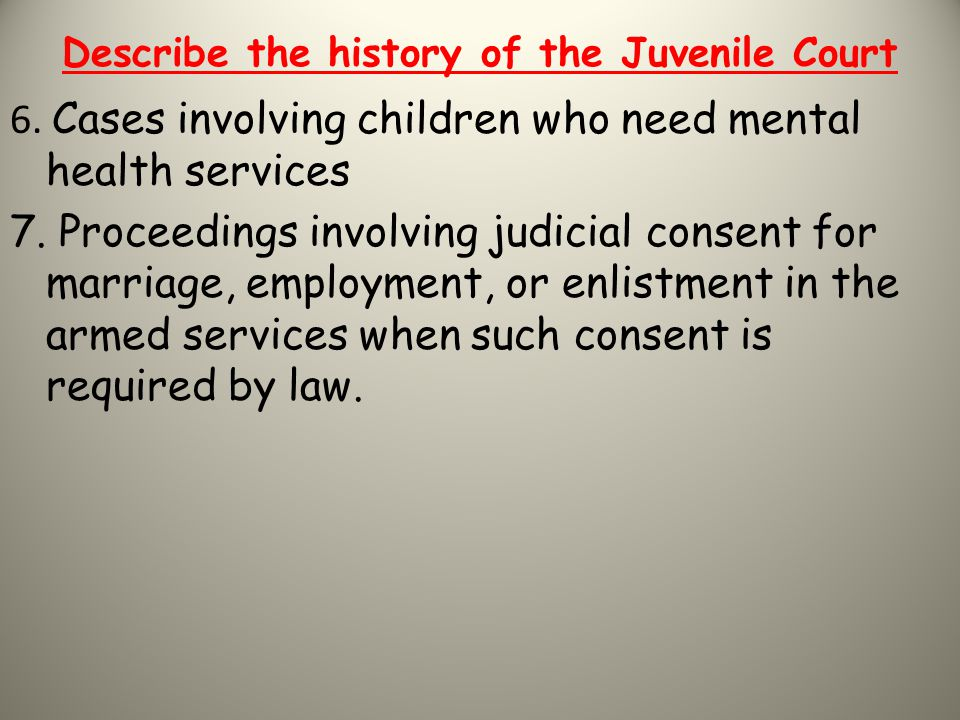 Describe the history of the Juvenile Court 6. Cases involving children who need mental health services 7. Proceedings involving judicial consent for m