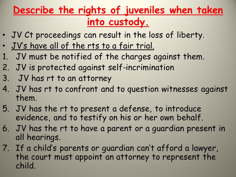 Describe the rights of juveniles when taken into custody. JV Ct proceedings can result in the loss of liberty. JV's have all of the rts to a fair tria