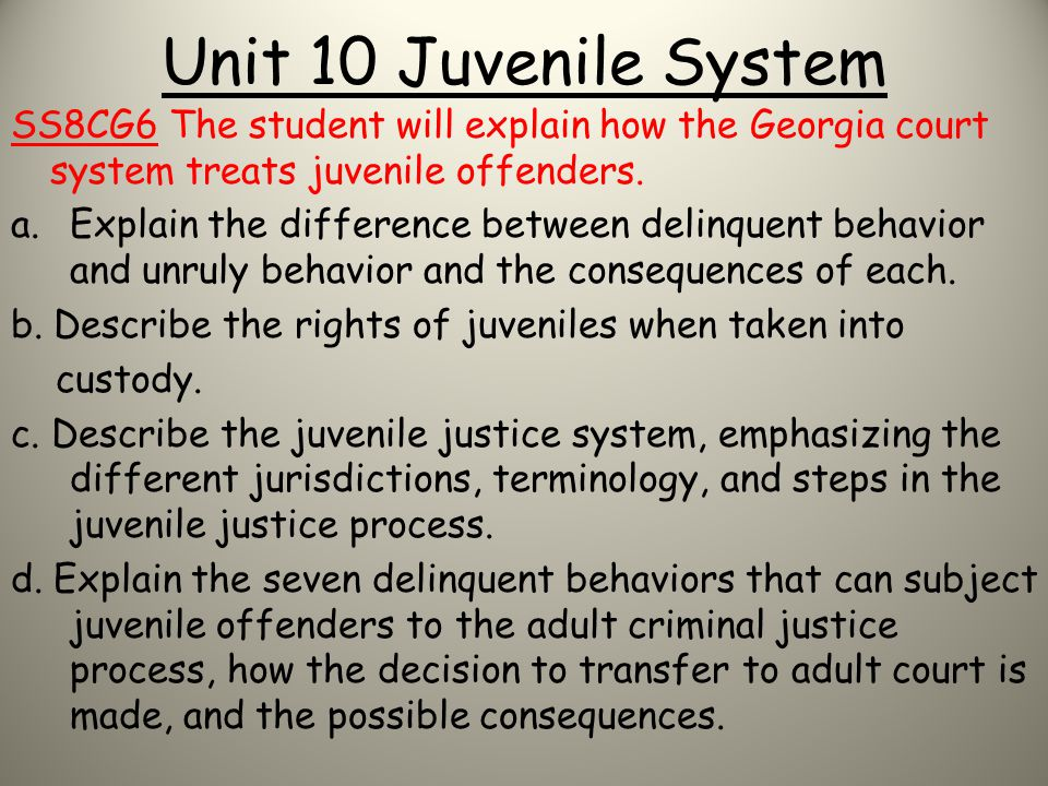 Unit 10 Juvenile System SS8CG6 The student will explain how the Georgia court system treats juvenile offenders. a.Explain the difference between delin