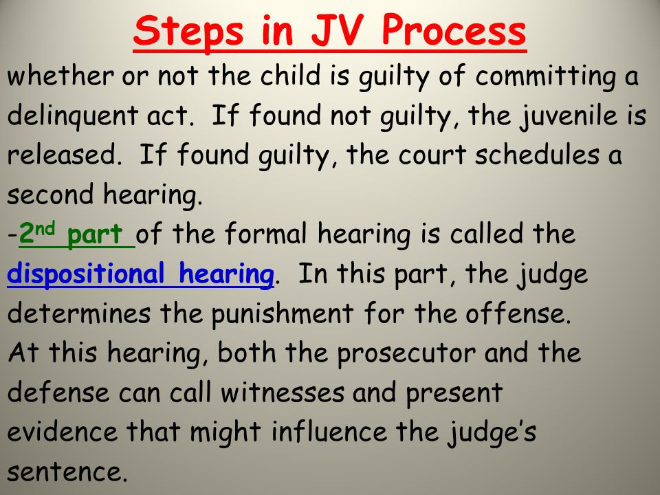 Steps in JV Process whether or not the child is guilty of committing a delinquent act. If found not guilty, the juvenile is released. If found guilty,