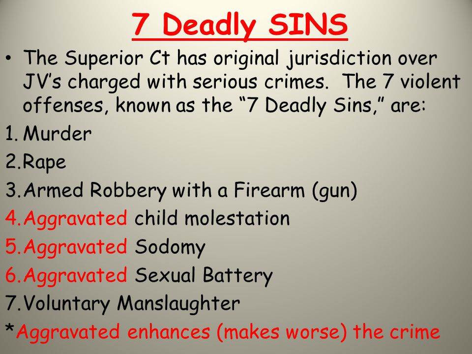 """7 Deadly SINS The Superior Ct has original jurisdiction over JV's charged with serious crimes. The 7 violent offenses, known as the """"7 Deadly Sins,"""" a"""