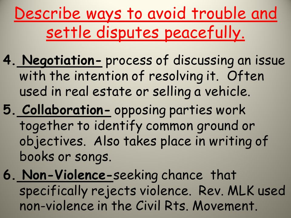 Describe ways to avoid trouble and settle disputes peacefully. 4. Negotiation- process of discussing an issue with the intention of resolving it. Ofte