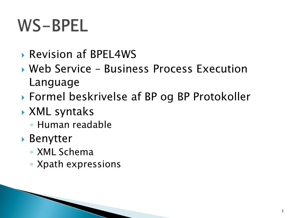 Revision af BPEL4WS  Web Service – Business Process Execution Language  Formel beskrivelse af BP og BP Protokoller  XML syntaks ◦ Human readable  Benytter ◦ XML Schema ◦ Xpath expressions 3