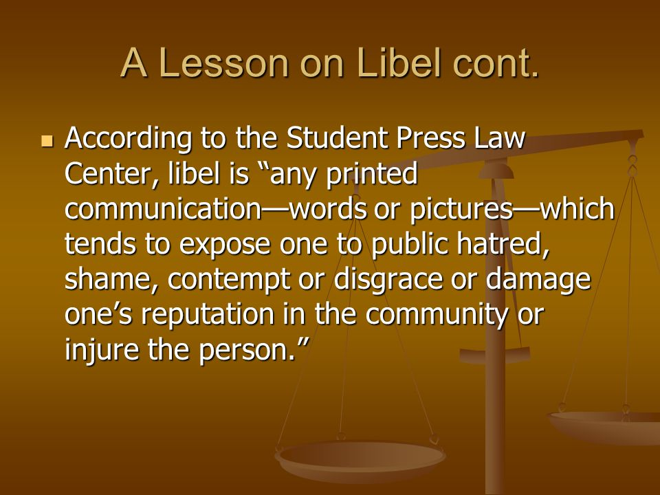 """A Lesson on Libel cont. According to the Student Press Law Center, libel is """"any printed communication—words or pictures—which tends to expose one to"""