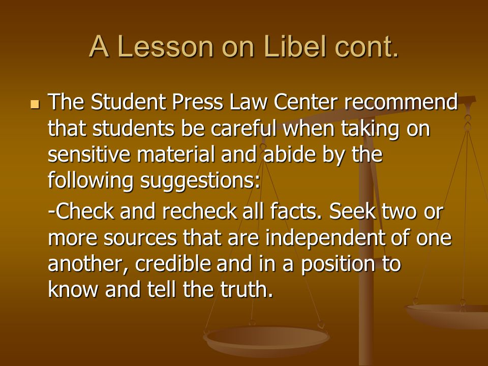 A Lesson on Libel cont. The Student Press Law Center recommend that students be careful when taking on sensitive material and abide by the following s