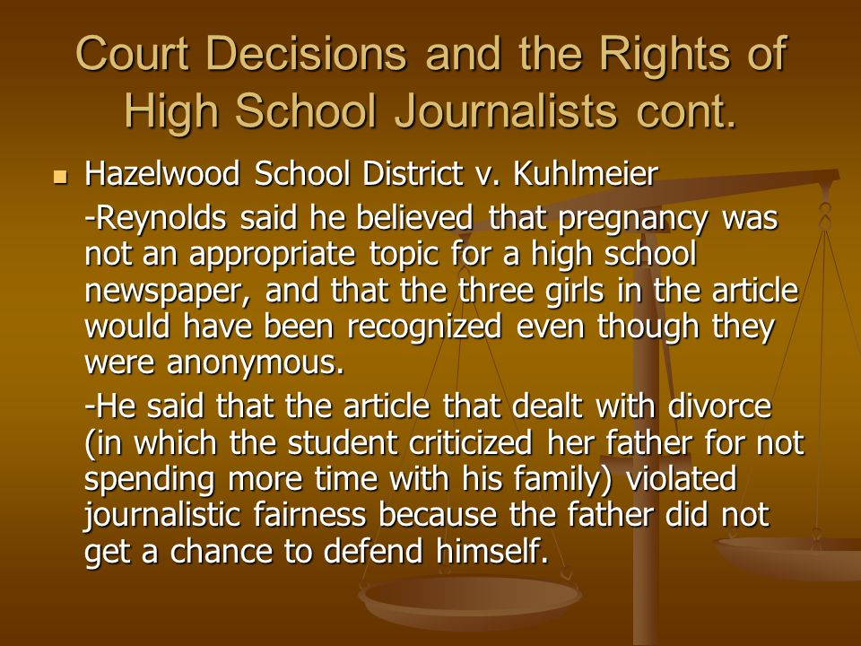 Court Decisions and the Rights of High School Journalists cont. Hazelwood School District v. Kuhlmeier Hazelwood School District v. Kuhlmeier -Reynold