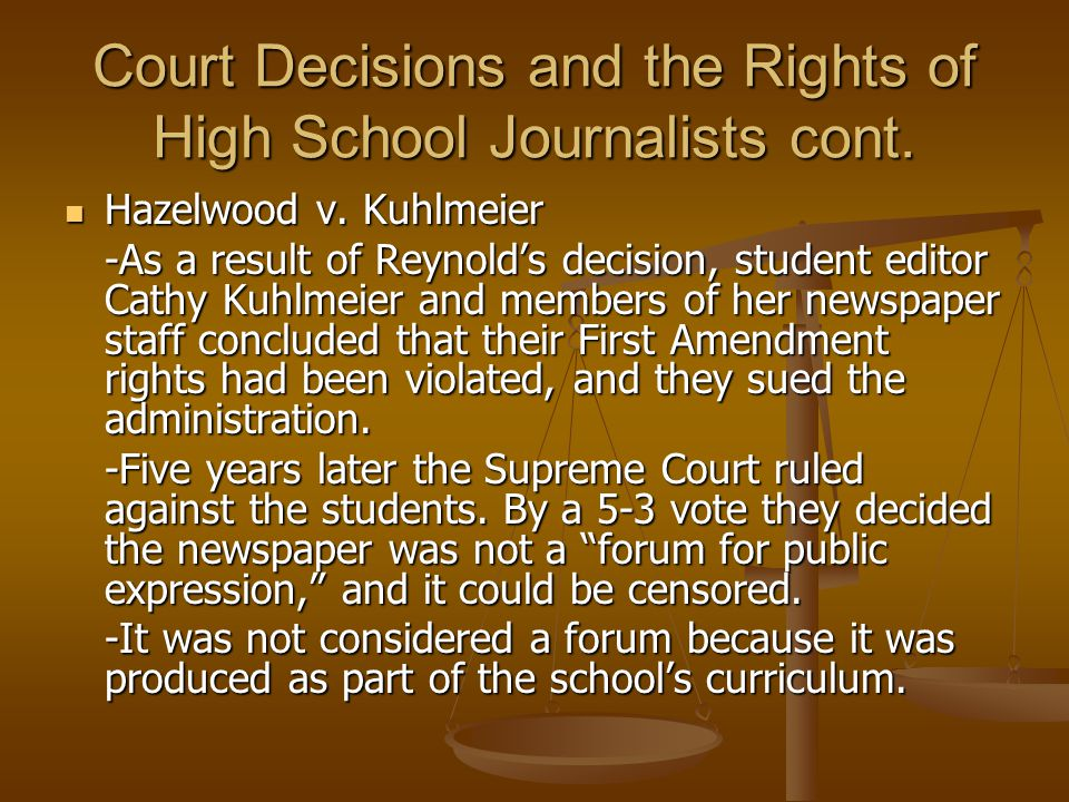 Court Decisions and the Rights of High School Journalists cont. Hazelwood v. Kuhlmeier Hazelwood v. Kuhlmeier -As a result of Reynold's decision, stud