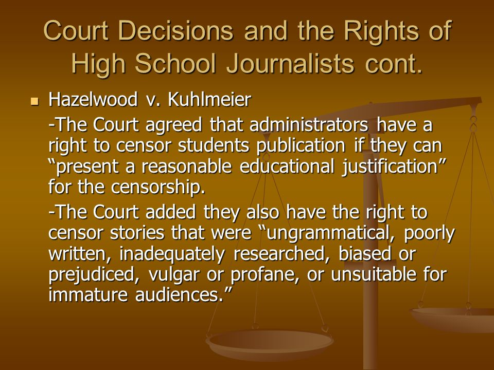 Court Decisions and the Rights of High School Journalists cont. Hazelwood v. Kuhlmeier Hazelwood v. Kuhlmeier -The Court agreed that administrators ha